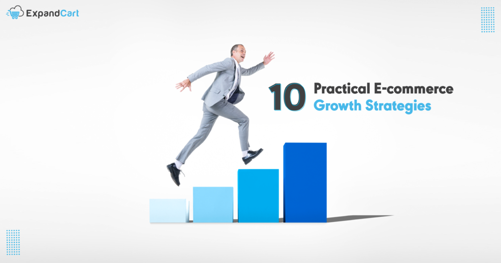 10 Practical E-commerce Growth Strategies for a High Growth Business